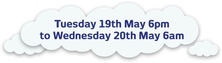 Tuesday 19th May 6pm to Wednesday 20th May 6am